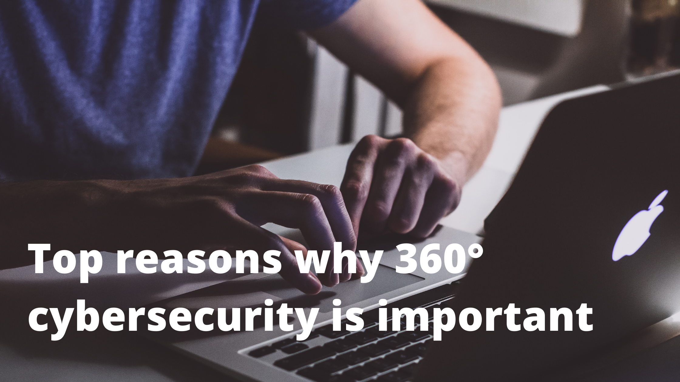Top reasons why 360° cybersecurity is important for your business